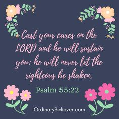Psalm 55:22 NIV Cast your cares on the LORD and he will sustain you; he will never let the righteous be shaken.