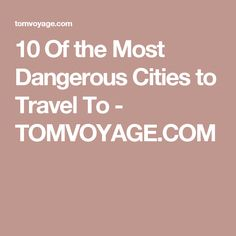 10 Of the Most Dangerous Cities to Travel To - TOMVOYAGE.COM