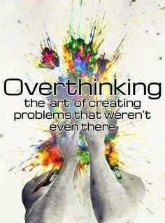 over thinking - creates problems!