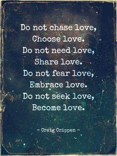Do not chase love, Choose love. Do not need love, Share love. Do not fear love…