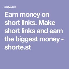 Earn money on short links. Make short links and earn the biggest money - shorte.st