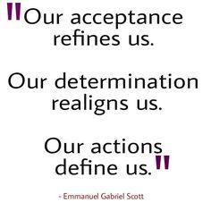 """""""Our acceptance refines us. Our determination realigns us. Our actions define us."""" - Emmanuel Gabriel Scott"""