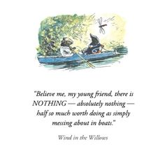"Believe me, my young friend, there is NOTHING - absolutely nothing - half so much worth doing as simply messing about in boats"" - Wind in the Willows"