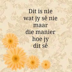 Dit is nie wat jy sê nie maar hoe jy dit sê Dad Quotes, Sweet Quotes, Wisdom Quotes, Quotes To Live By, Life Quotes, Qoutes, Special Words, Special Quotes, Positive Quotes
