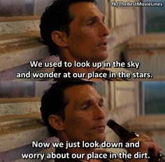"""""""We used to look up in the sky and wonder at our place in the stars. Now we just look down and worry about our place in the dirt."""" - Matthew McConaughey in Interstellar (2014) Dir. Christopher Nolan"""