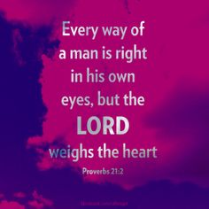 Proverbs 21:2 God knows what is right and what is truly in your heart.