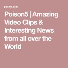 Poison5 | Amazing Video Clips & Interesting News from all over the World