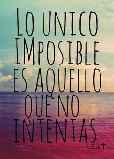 """""""Lo único imposible es aquello que no intentas""""."""