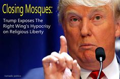 Closing Mosques: Trump Exposes The Right Wing's Hypocrisy on Religious Liberty | Nomadic Politics