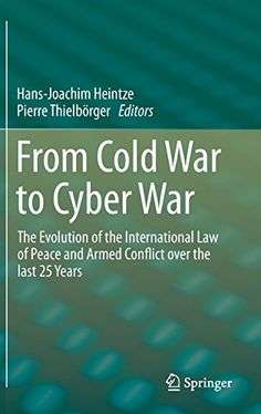 Hans-Joachim Heintze & Pierre Thielbörger, eds., From Cold War to Cyber War: The Evolution of the International Law of Peace and Armed Conflict over the last 25 Years, Springer, Aug. 2015