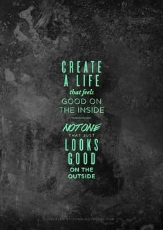 Create a life that feels good on the inside | Not one that just looks good on the outside
