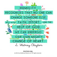 """Humility recognizes that no one can change someone else, but with faith, effort, and the help of God, we can undergo our own might change of heart."" – L. Whitney Clayton. #mormon"