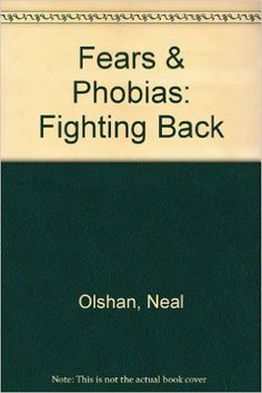 Fears and Phobias: Fighting Back by Neal Olshan, Julie Dreyer Wang