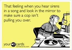 That feeling when you hear sirens in a song and look in the mirror to make sure isn't a cop. Guilty!