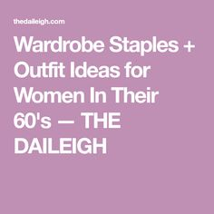 Wardrobe Staples + Outfit Ideas for Women In Their 60's — THE DAILEIGH