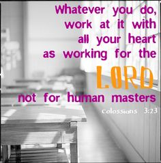 Colossians 3:23 ~ Whatever you do work at it with all your heart as working for the Lord not for human masters...