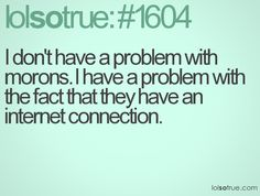 I don't have a problem with morons. I have a problem with the fact that they have an internet connection.