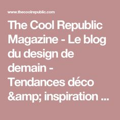 The Cool Republic Magazine - Le blog du design de demain - Tendances déco & inspiration The Cool Republic Magazine