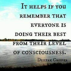 It helps if you remember that everyone is doing their best from their level of consciousness. ~ Deepak Chopra