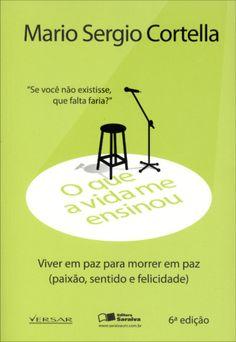 O Que A Vida Me Ensinou - Mario Sergio Cortella - Viver Em Paz Para Morrer Em Paz - 6ª Ed. 2013