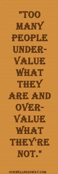 """""""Too many people undervalue what they are and overvalue what they're not.""""  Motivational Quote"""