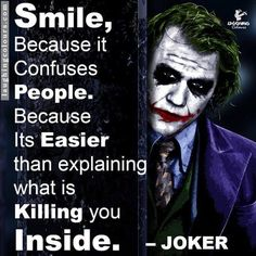 There is a line that is all over internet attributed as being said by the Joker: Smile because it confuses people. Smile because it's easier than explaining what's killing you inside. Citations Disney, Citations Film, True Quotes, Motivational Quotes, Quotes Quotes, People Quotes, It Movie Quotes, Famous Quotes From Movies, Im Lost Quotes