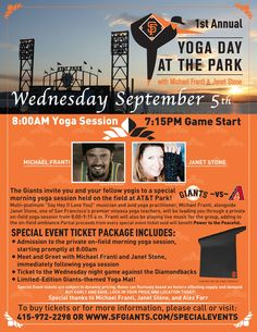 Wait, my two favorite things in the world, yoga & baseball, united? Yoga Day at the Park Sept 5th. Michael Franti and Janet Stone  Wednesday, 9/5 vs. ARI 7:15 p.m.  The Giants are giving you an opportunity to combine two components of an active lifestyle - yoga and baseball! You and your fellow yogis are invited to a special morning yoga session held on the field at AT Park! Janet Stone, one of San Francisco's premier vinyasa yoga teachers, alongside a multi-platinum artist.