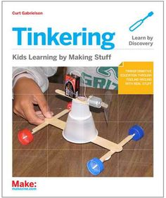 Teaching kids to tinker has its joys—and laments. 'Tinkering: Kids Learn by Making Stuff' author Curt Gabrielson explains.
