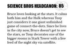 Science Bros Headcanon #85 Bruce loves looking at the stars. It calms both him and the Hulk whereas Tony just considers it one giant unfinished game of connect-the-dots. Since he lives in the city now, Bruce doesn't get to see the stars, so Tony decorates one of the bigger rooms in Stark Tower with a live feed of the night sky via satellite.