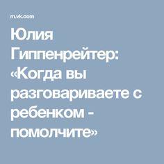 Юлия Гиппенрейтер: «Когда вы разговариваете с ребенком - помолчите»