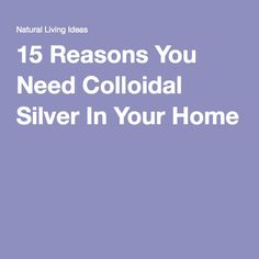 15 Reasons You Need Colloidal Silver In Your Home