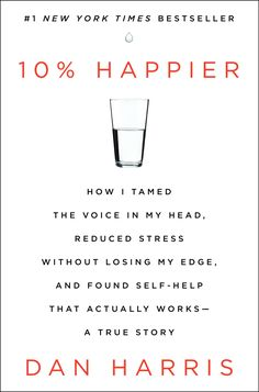 10% Happier: How I Tamed the Voice in My Head, Reduced Stress Without Losing My Edge, and Found Self-Help That Actually Works--A True Story by Dan Harris