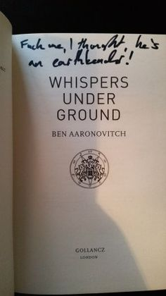 "Whispers Under Ground by Ben Aaronovitch.  Published by Gollancz 21/6/12.  418 pages.  ISBN: 9780575097643  Lined, ""Fuck me I thought, he's an earth bender"" First Edition. Purchased Unsigned from Cold Tonnage Books on AbeBooks for £11.  Lined at Fantasy in the Court 2014.(But he forgot to sign it) Signed at Gollancz Fest 2016"