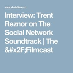 Interview: Trent Reznor on The Social Network Soundtrack | The /Filmcast