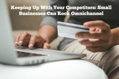 KEEPING UP WITH YOUR COMPETITORS: SMALL BUSINESSES CAN ROCK OMNICHANNEL