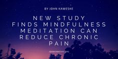 New Study Finds Mindfulness Meditation Can Reduce Chronic Pain by John Kaweske