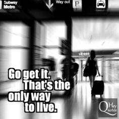 Go get it. It's the only way to live. via HeyQuotes.com