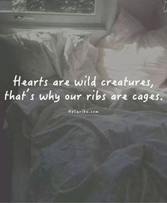 Hearts are wild creatures, that's why our ribs are cages.--