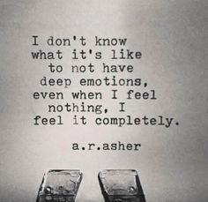 I don't know what it's like to not have deep emotions, even when I feel nothing, I feel it completely.