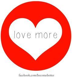 Love more quote via www.Facebook.com/BecomeBetter