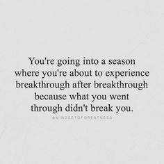 you're going into a season where you're about to experience breakthrough after breakthrough because what you went through didn't break you.