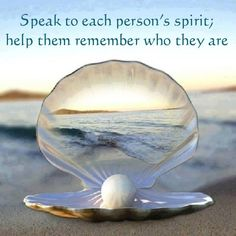 Speak to each person's spirit; help them remember who they are