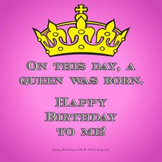 On this day, a queen was born. Happy Birthday to me! Clever Birthday Wishes, Happy Birthday Wishes For Her, Birthday Quotes For Me, Happy Birthday Messages, Wishes For You, Birthday Sayings, Tomorrow Is My Birthday, Its My Bday, Birthday Month