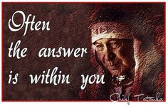 Often the answer is within you. -Chief Tatanka)