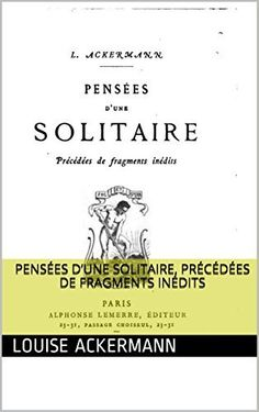 Pensées d'une solitaire, précédées de fragments inédits de Louise Ackermann, http://www.amazon.fr/dp/B00P08PJ44/ref=cm_sw_r_pi_dp_4f.Gub01NTT5D