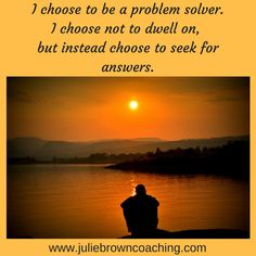I choose to be a problem solver. There are problems in the world. I choose not to dwell on those problems, but instead I choose to seek for answers and share those answers with my friends!  #lifebydesign www.juliebrowncoaching.com