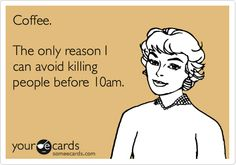 Coffee. The only reason I can avoid killing people before 10am.