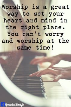 worship is a great way to set your heart and mind in the right place.  You can't worry and worship at the same time!