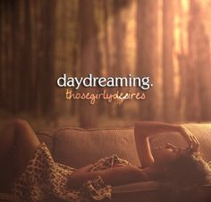 Daydreaming.  Thosegirlydesires.tumblr.com