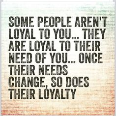 Some people aren't loyal to you...they are loyal to their need of you...once their needs change, so does their loyalty.